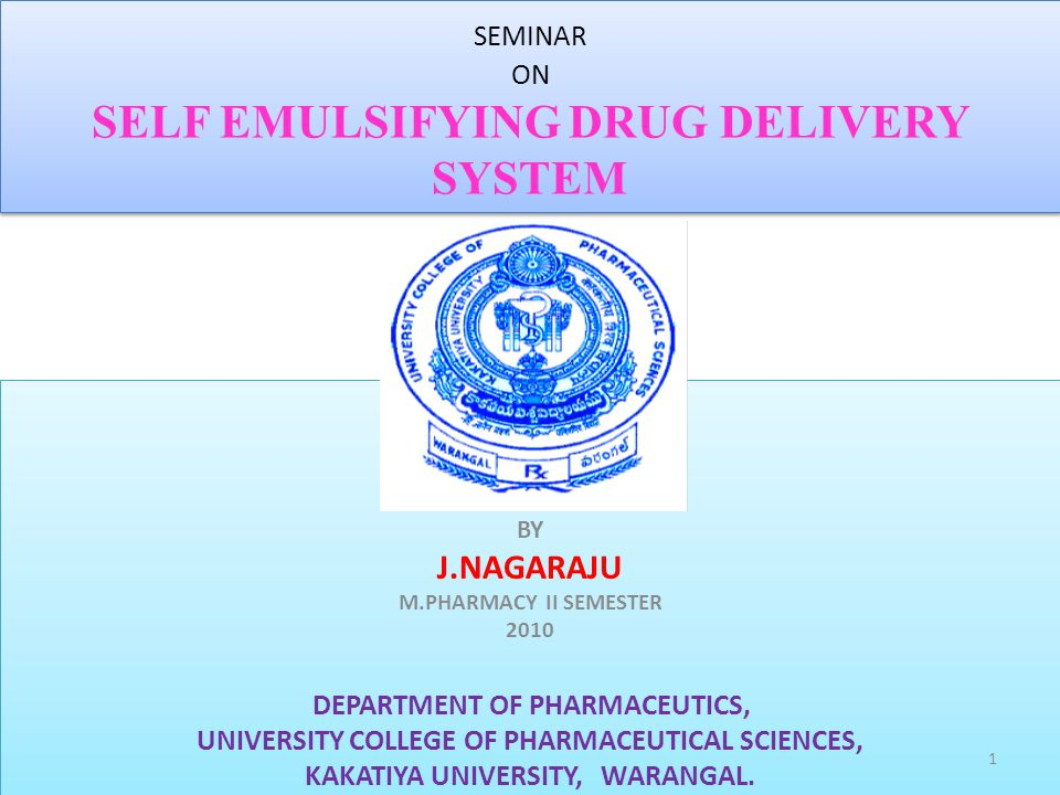 SEMINAR ON SELF EMULSIFYING DRUG DELIVERY SYSTEM BY J.NAGARAJU M.PHARMACY II SEMESTER 2010 DEPARTMENT OF PHARMACEUTICS, UNIVERSITY COLLEGE OF PHARMACE