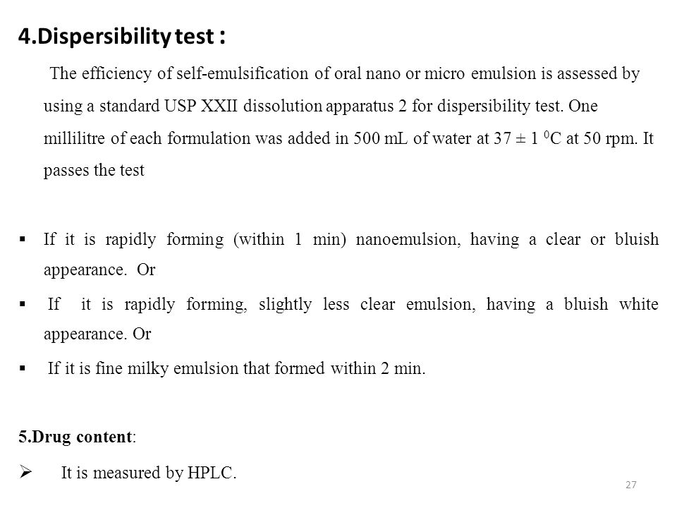 4.Dispersibility test : The efficiency of self-emulsification of oral nano or micro emulsion is assessed by using a standard USP XXII dissolution apparatus 2 for dispersibility test.