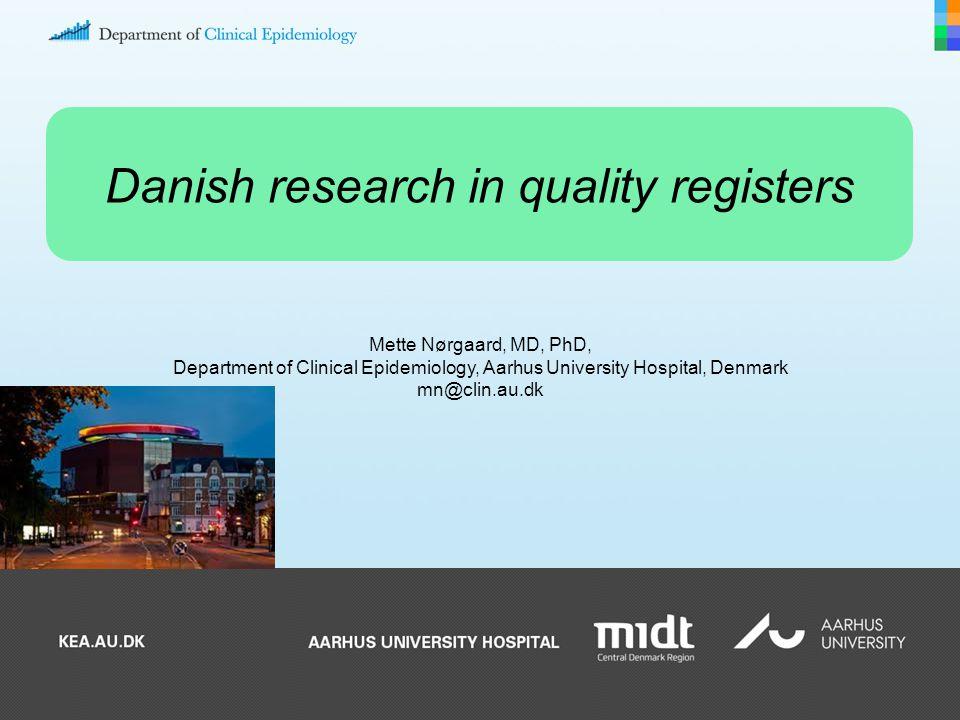 Mette Nørgaard, MD, PhD, Department of Clinical Epidemiology, Aarhus University Hospital, Denmark mn@clin.au.dk Danish research in quality registers