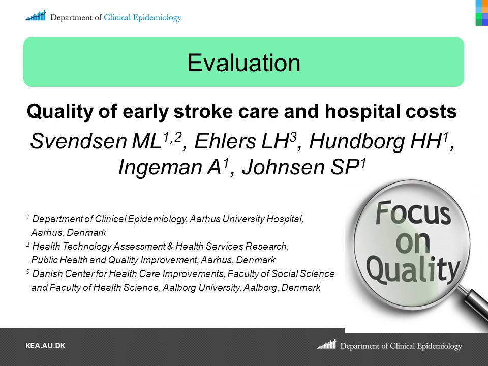 Evaluation Quality of early stroke care and hospital costs Svendsen ML 1,2, Ehlers LH 3, Hundborg HH 1, Ingeman A 1, Johnsen SP 1 1 Department of Clin