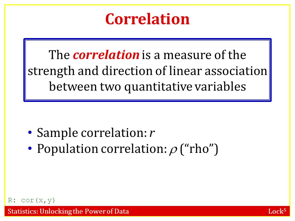 Statistics: Unlocking the Power of Data Lock 5 Correlation The correlation is a measure of the strength and direction of linear association between two quantitative variables Sample correlation: r Population correlation:  ( rho ) R: cor(x,y)