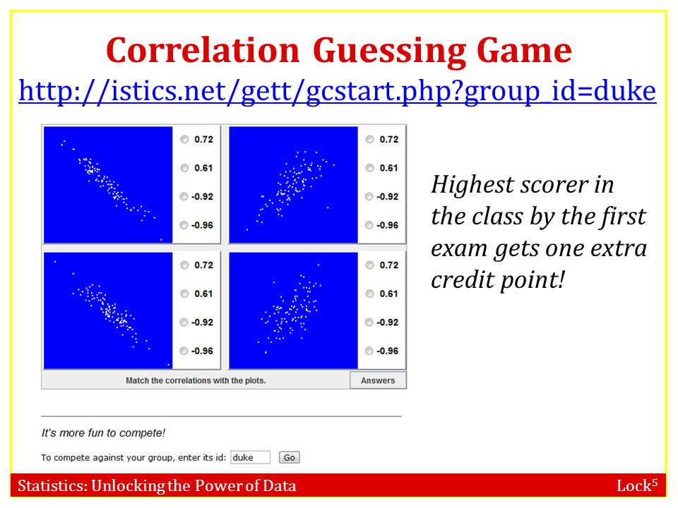 Statistics: Unlocking the Power of Data Lock 5 Correlation Guessing Game http://istics.net/gett/gcstart.php group_id=duke Highest scorer in the class by the first exam gets one extra credit point!