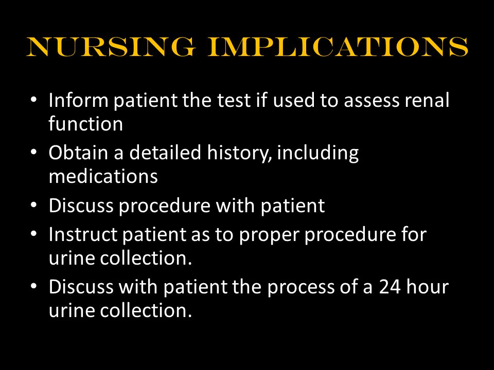 Nursing Implications Inform patient the test if used to assess renal function Obtain a detailed history, including medications Discuss procedure with patient Instruct patient as to proper procedure for urine collection.