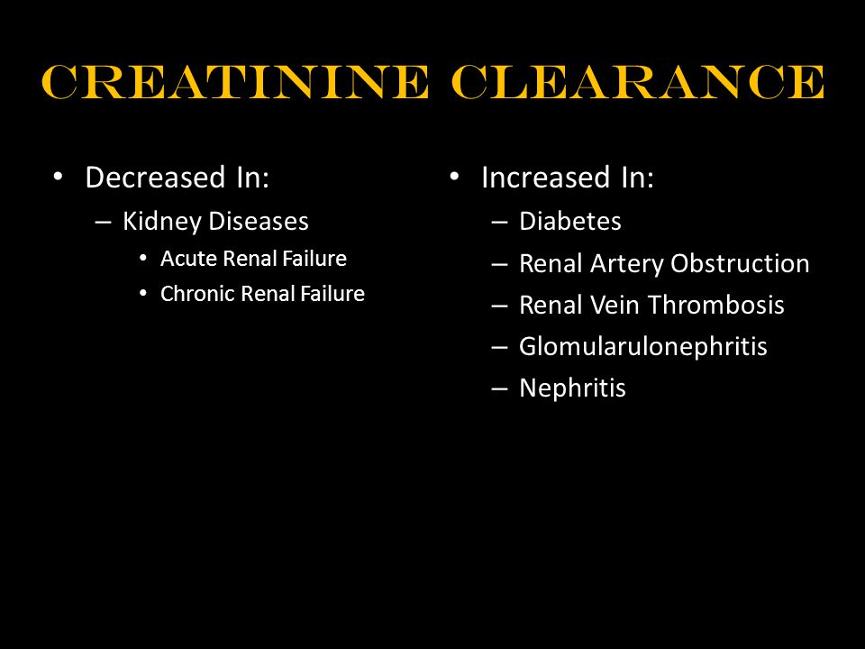 Creatinine Clearance Decreased In: – Kidney Diseases Acute Renal Failure Chronic Renal Failure Increased In: – Diabetes – Renal Artery Obstruction – Renal Vein Thrombosis – Glomularulonephritis – Nephritis