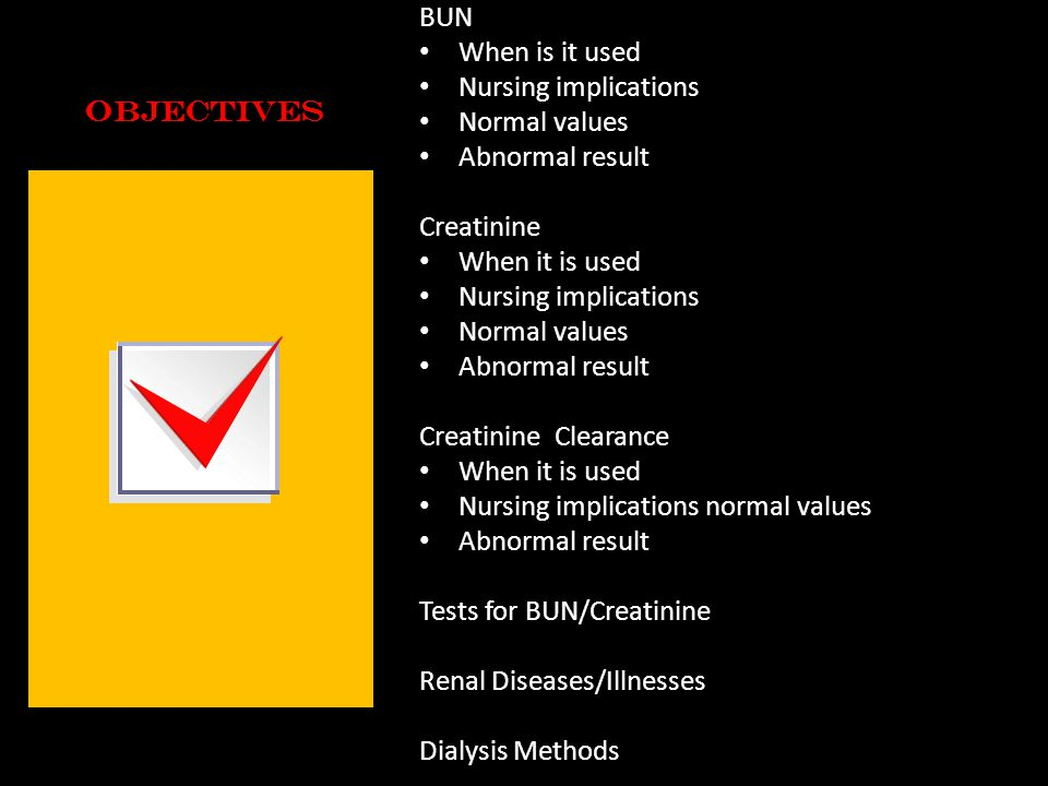 Objectives BUN When is it used Nursing implications Normal values Abnormal result Creatinine When it is used Nursing implications Normal values Abnorm