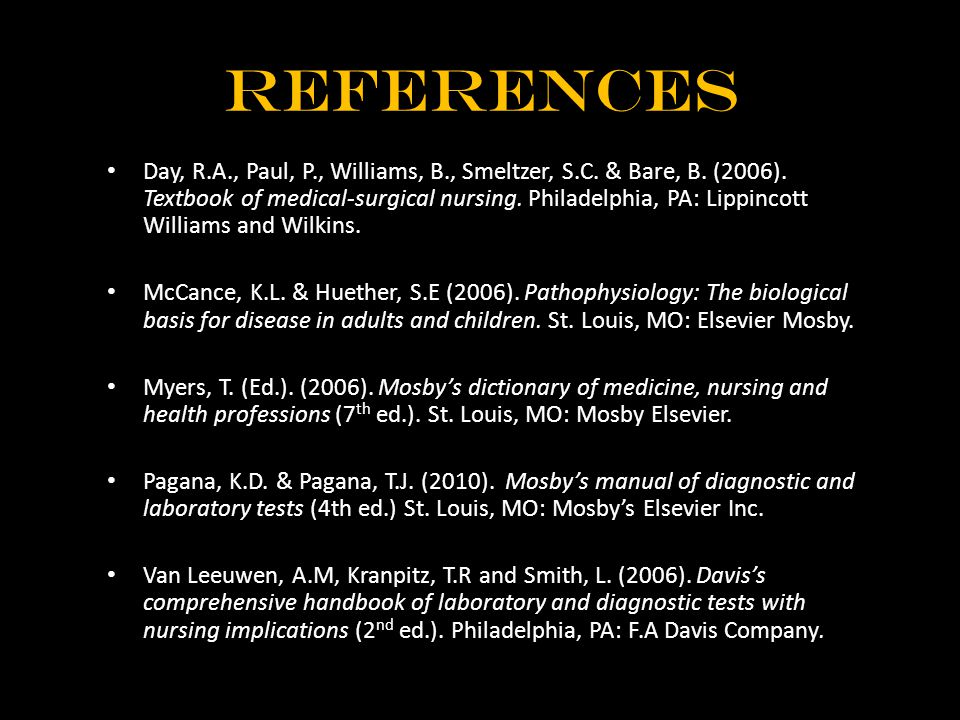 References Day, R.A., Paul, P., Williams, B., Smeltzer, S.C. & Bare, B. (2006). Textbook of medical-surgical nursing. Philadelphia, PA: Lippincott Wil