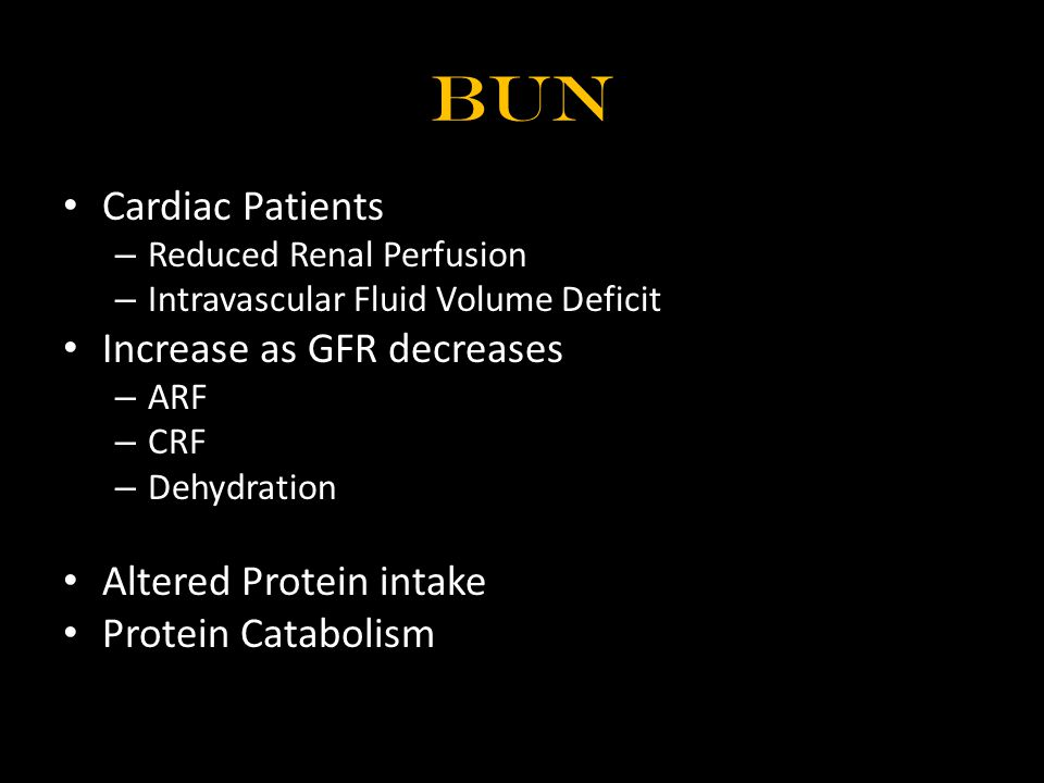 BUN Cardiac Patients – Reduced Renal Perfusion – Intravascular Fluid Volume Deficit Increase as GFR decreases – ARF – CRF – Dehydration Altered Protei