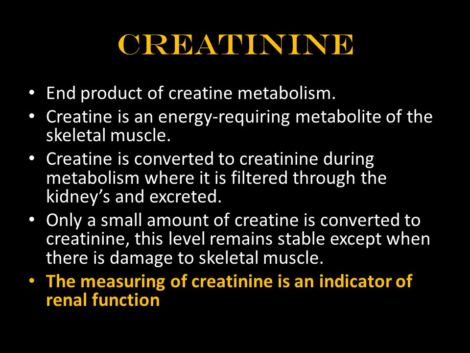 Creatinine End product of creatine metabolism. Creatine is an energy-requiring metabolite of the skeletal muscle. Creatine is converted to creatinine