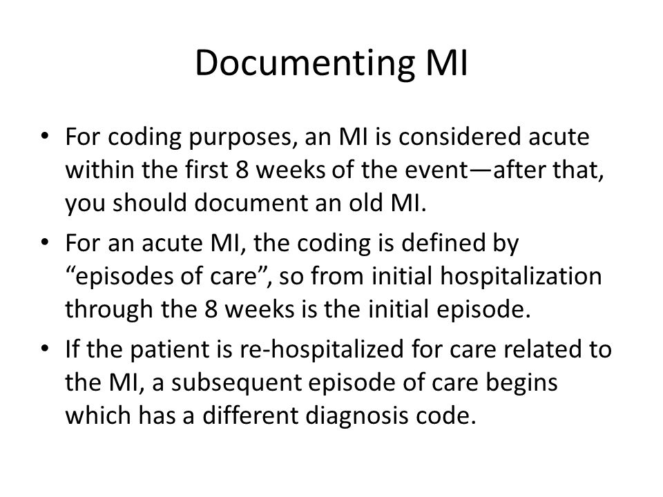 Documenting MI For coding purposes, an MI is considered acute within the first 8 weeks of the event—after that, you should document an old MI.