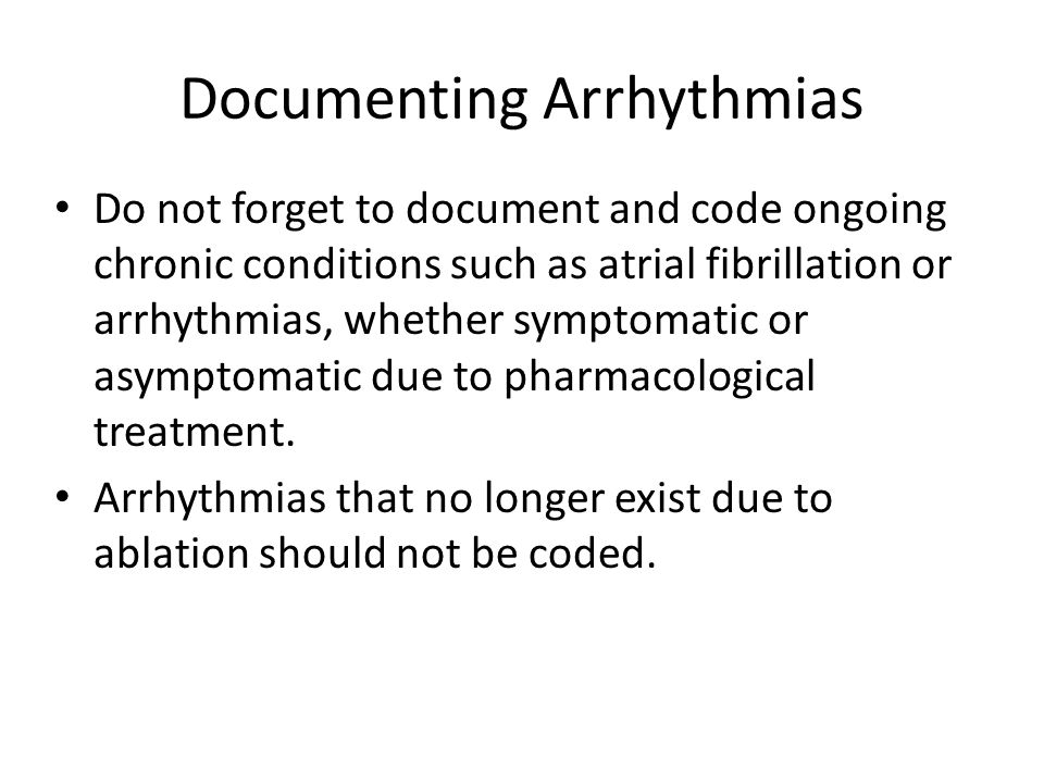 Documenting Arrhythmias Do not forget to document and code ongoing chronic conditions such as atrial fibrillation or arrhythmias, whether symptomatic or asymptomatic due to pharmacological treatment.