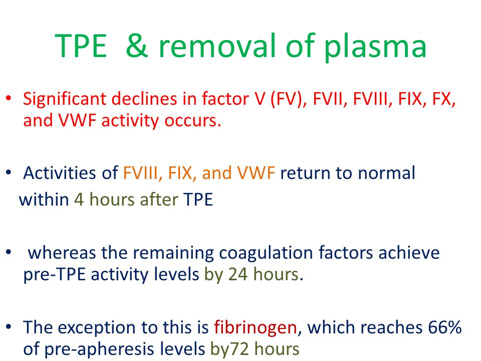 TPE & removal of plasma Significant declines in factor V (FV), FVII, FVIII, FIX, FX, and VWF activity occurs. Activities of FVIII, FIX, and VWF return