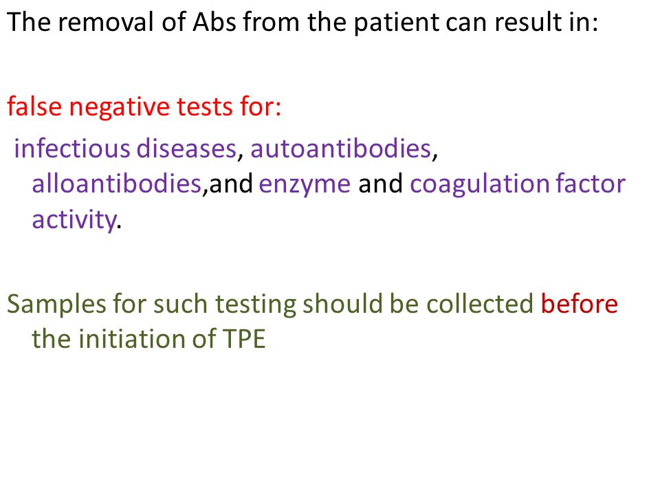 The removal of Abs from the patient can result in: false negative tests for: infectious diseases, autoantibodies, alloantibodies,and enzyme and coagul