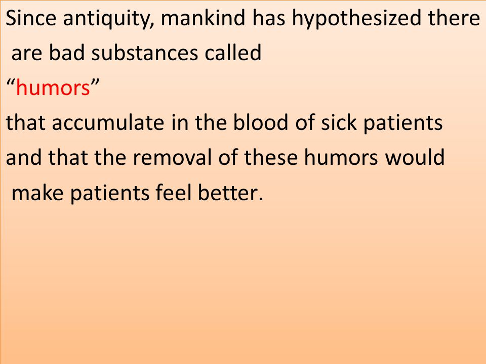 "Since antiquity, mankind has hypothesized there are bad substances called ""humors"" that accumulate in the blood of sick patients and that the removal"