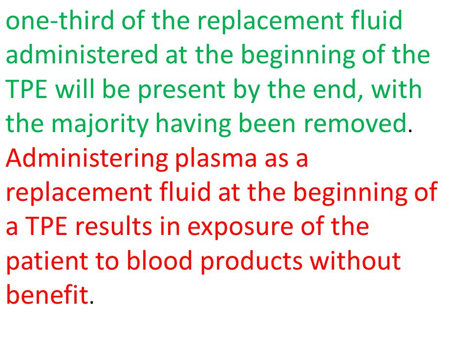 one-third of the replacement fluid administered at the beginning of the TPE will be present by the end, with the majority having been removed. Adminis