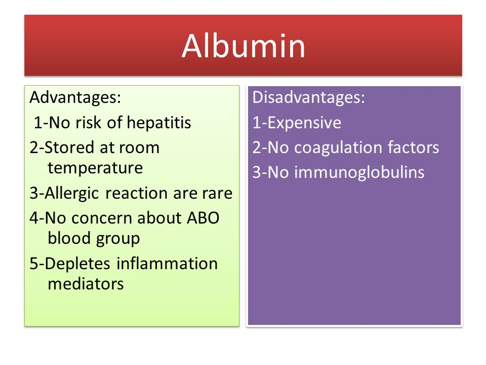 Albumin Advantages: 1-No risk of hepatitis 2-Stored at room temperature 3-Allergic reaction are rare 4-No concern about ABO blood group 5-Depletes inf