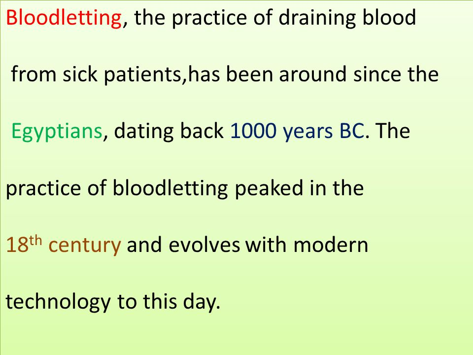 Bloodletting, the practice of draining blood from sick patients,has been around since the Egyptians, dating back 1000 years BC. The practice of bloodl