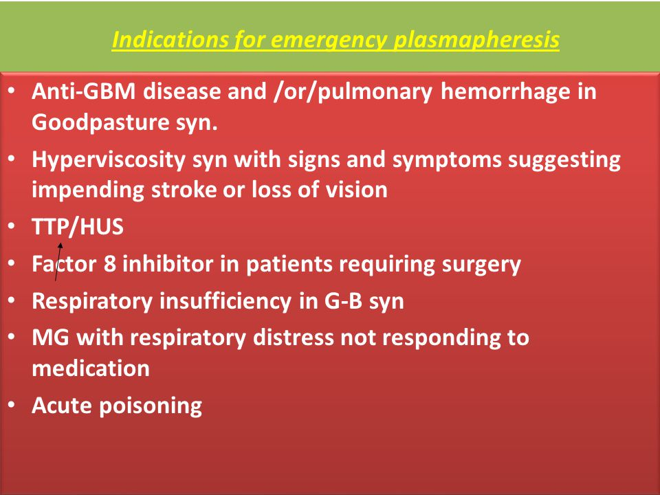 Indications for emergency plasmapheresis Anti-GBM disease and /or/pulmonary hemorrhage in Goodpasture syn. Hyperviscosity syn with signs and symptoms
