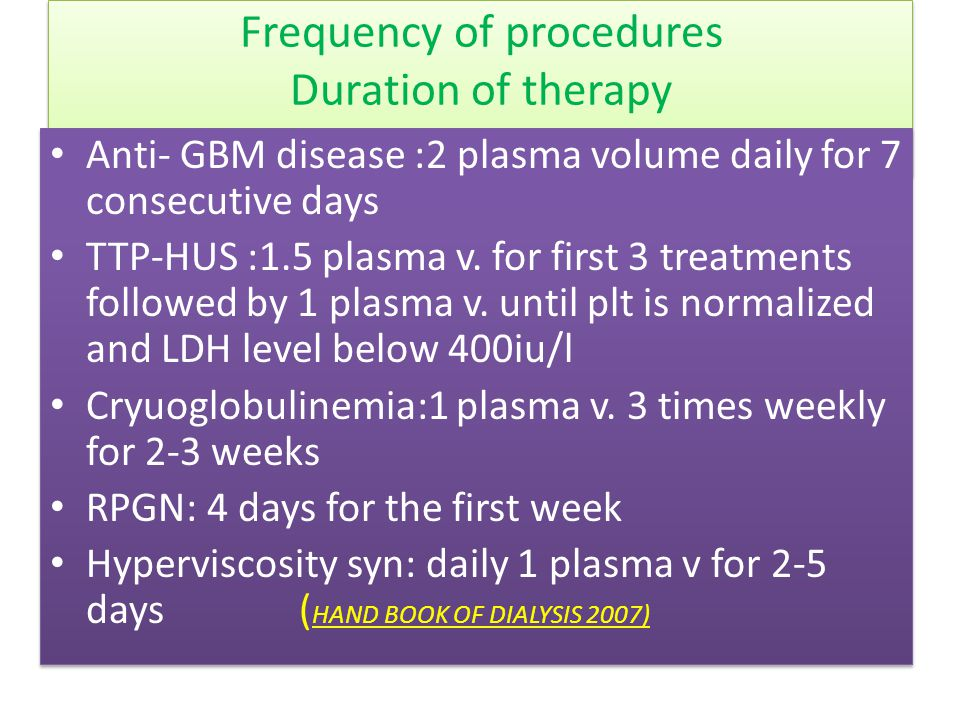 Frequency of procedures Duration of therapy Anti- GBM disease :2 plasma volume daily for 7 consecutive days TTP-HUS :1.5 plasma v. for first 3 treatme