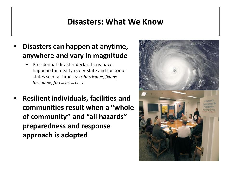 Disasters: What We Know Disasters can happen at anytime, anywhere and vary in magnitude – Presidential disaster declarations have happened in nearly every state and for some states several times (e.g.