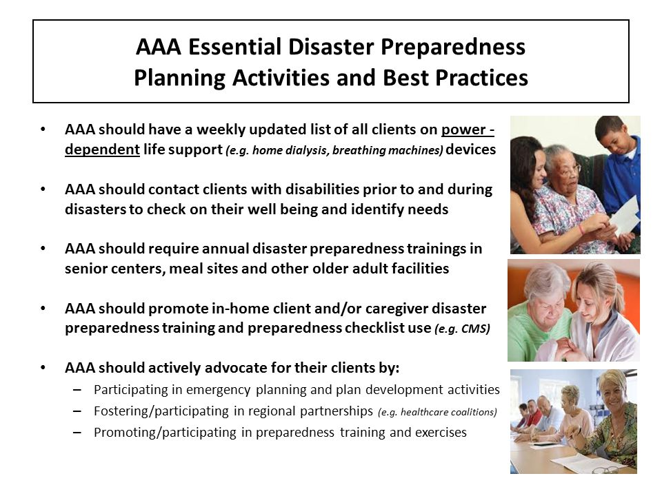 AAA Essential Disaster Preparedness Planning Activities and Best Practices AAA should have a weekly updated list of all clients on power - dependent life support (e.g.