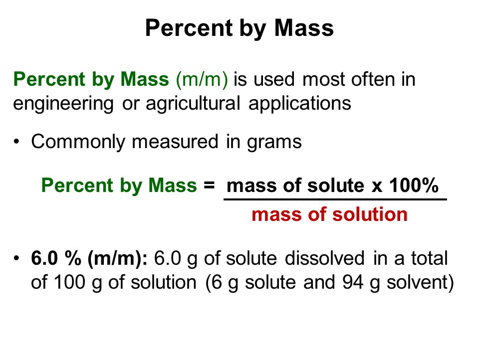 Percent by Mass Percent by Mass (m/m) is used most often in engineering or agricultural applications Commonly measured in grams Percent by Mass = mass