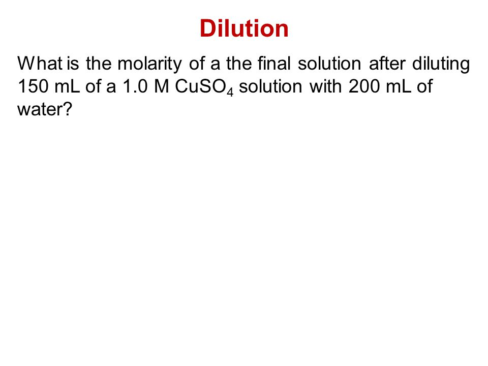 Dilution What is the molarity of a the final solution after diluting 150 mL of a 1.0 M CuSO 4 solution with 200 mL of water?