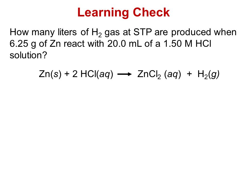 Learning Check How many liters of H 2 gas at STP are produced when 6.25 g of Zn react with 20.0 mL of a 1.50 M HCl solution? Zn(s) + 2 HCl(aq) ZnCl 2