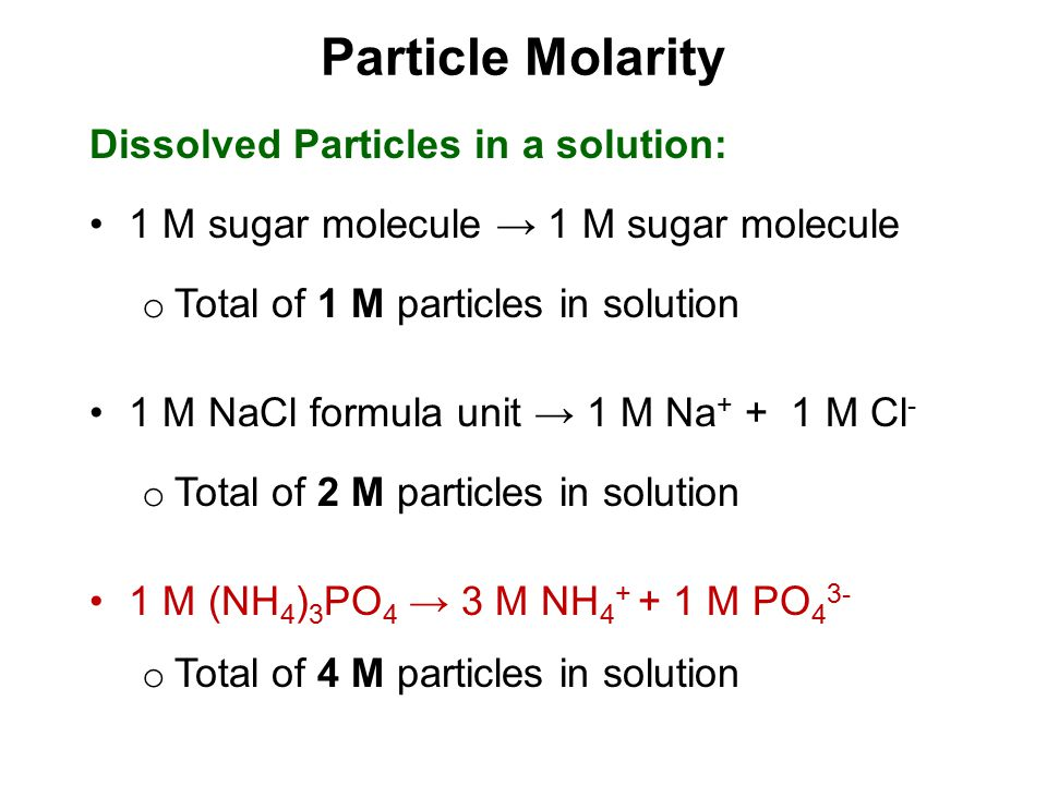 Particle Molarity Dissolved Particles in a solution: 1 M sugar molecule → 1 M sugar molecule o Total of 1 M particles in solution 1 M NaCl formula uni