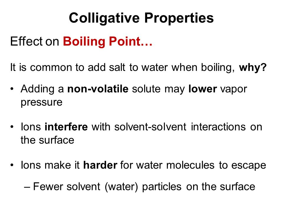 Colligative Properties Effect on Boiling Point… It is common to add salt to water when boiling, why? Adding a non-volatile solute may lower vapor pres
