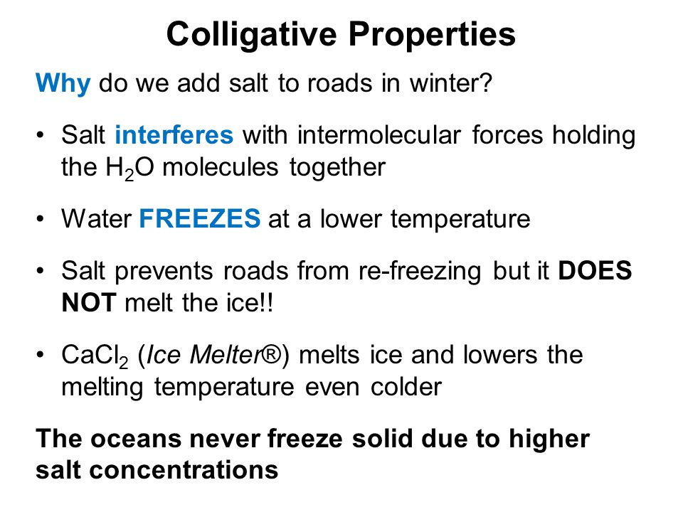 Colligative Properties Why do we add salt to roads in winter? Salt interferes with intermolecular forces holding the H 2 O molecules together Water FR
