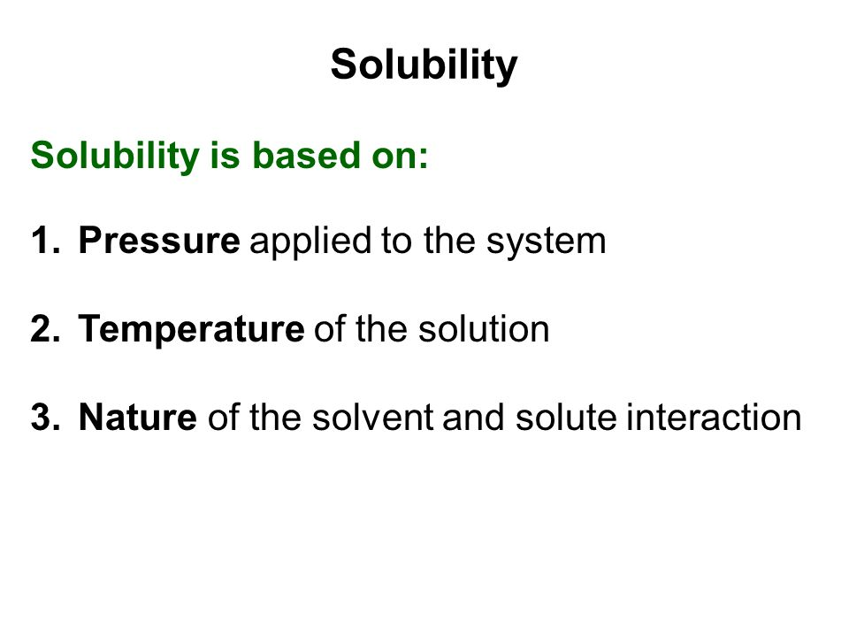 Solubility is based on: 1.Pressure applied to the system 2.Temperature of the solution 3.Nature of the solvent and solute interaction Solubility