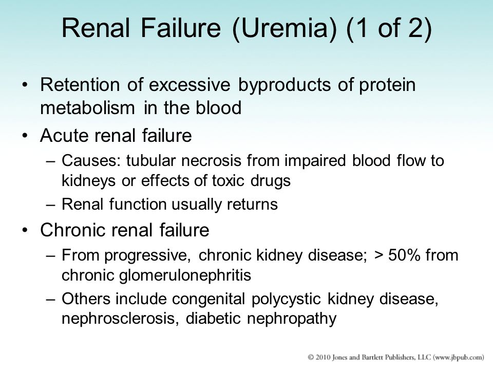 Renal Failure (Uremia) (1 of 2) Retention of excessive byproducts of protein metabolism in the blood Acute renal failure –Causes: tubular necrosis fro