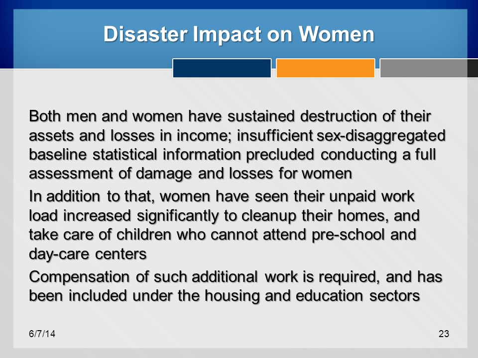 Disaster Impact on Women Both men and women have sustained destruction of their assets and losses in income; insufficient sex-disaggregated baseline statistical information precluded conducting a full assessment of damage and losses for women In addition to that, women have seen their unpaid work load increased significantly to cleanup their homes, and take care of children who cannot attend pre-school and day-care centers Compensation of such additional work is required, and has been included under the housing and education sectors 6/7/1423