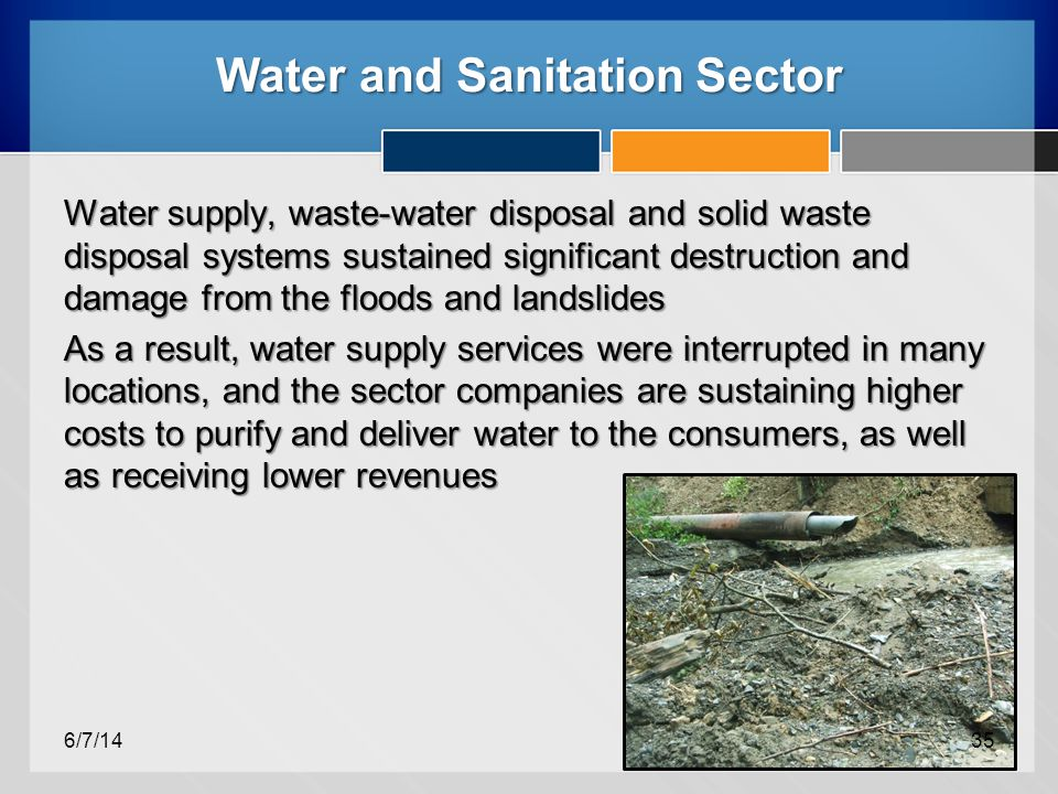 Water and Sanitation Sector Water supply, waste-water disposal and solid waste disposal systems sustained significant destruction and damage from the floods and landslides As a result, water supply services were interrupted in many locations, and the sector companies are sustaining higher costs to purify and deliver water to the consumers, as well as receiving lower revenues 6/7/1435