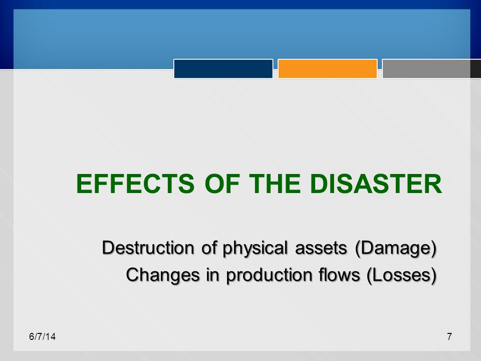 EFFECTS OF THE DISASTER Destruction of physical assets (Damage) Changes in production flows (Losses) 6/7/147