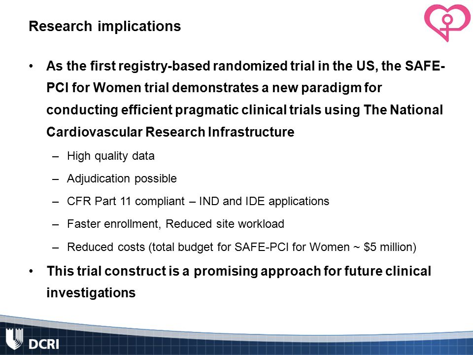 Research implications As the first registry-based randomized trial in the US, the SAFE- PCI for Women trial demonstrates a new paradigm for conducting efficient pragmatic clinical trials using The National Cardiovascular Research Infrastructure –High quality data –Adjudication possible –CFR Part 11 compliant – IND and IDE applications –Faster enrollment, Reduced site workload –Reduced costs (total budget for SAFE-PCI for Women ~ $5 million) This trial construct is a promising approach for future clinical investigations