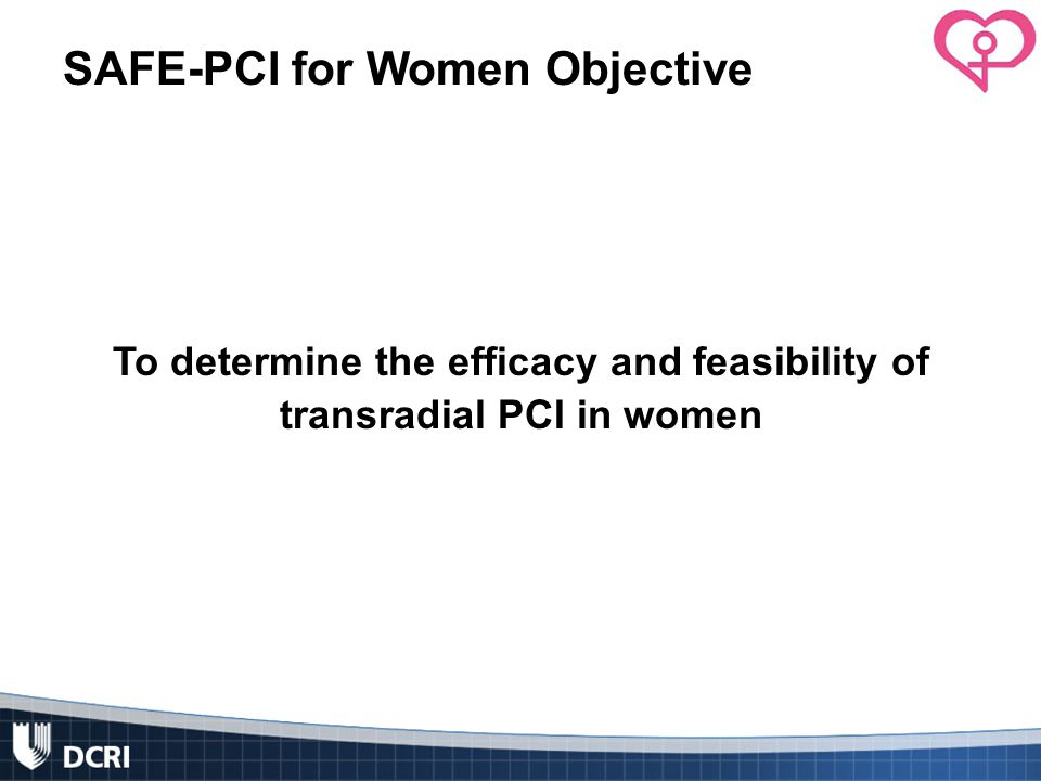 SAFE-PCI for Women Objective To determine the efficacy and feasibility of transradial PCI in women