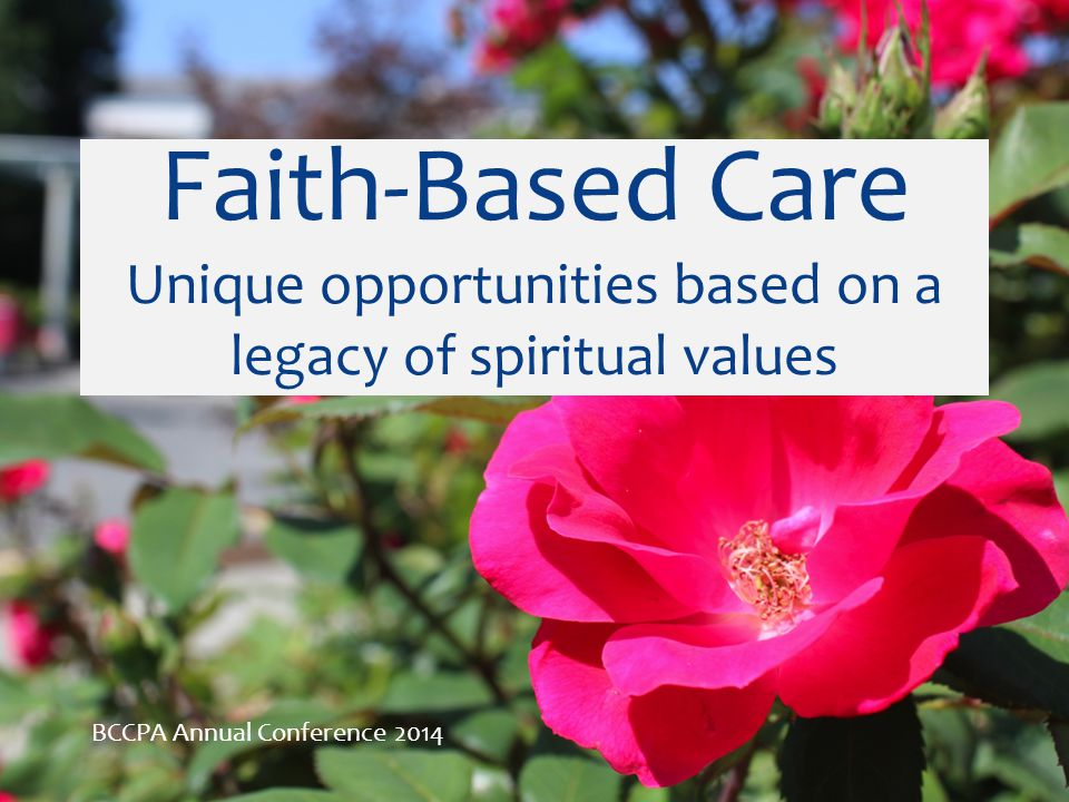 Faith-Based Care Unique opportunities based on a legacy of spiritual values BCCPA Annual Conference 2014