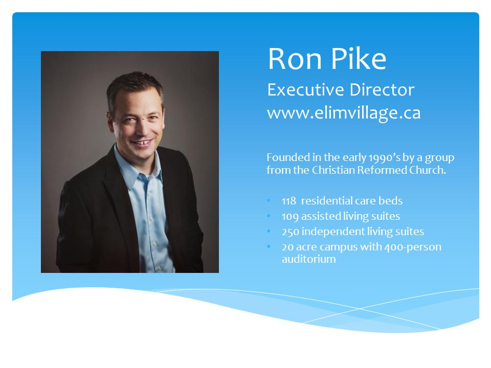 Ron Pike Executive Director www.elimvillage.ca Founded in the early 1990's by a group from the Christian Reformed Church.