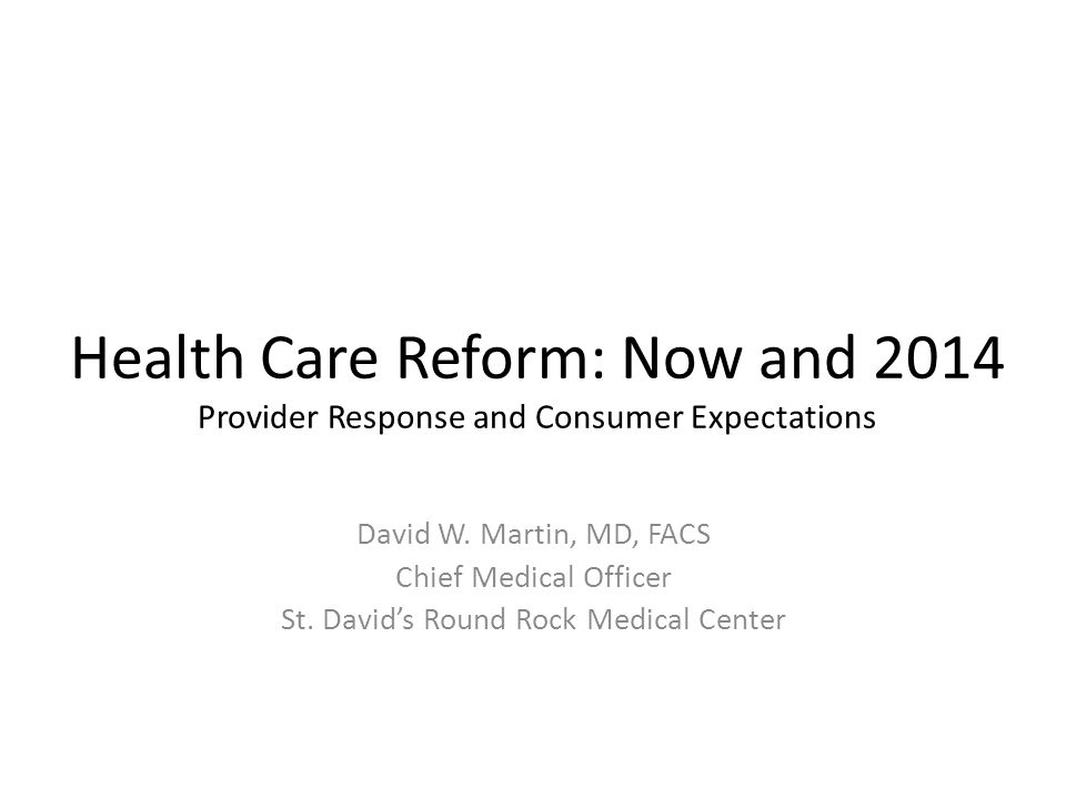 Health Care Reform: Now and 2014 Provider Response and Consumer Expectations David W.