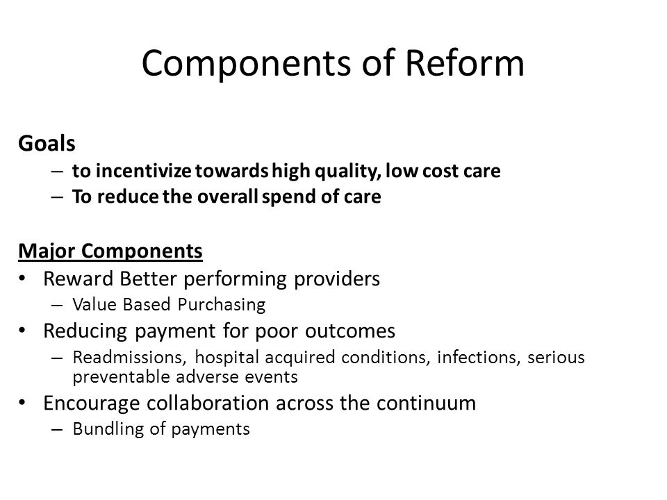 Components of Reform Goals – to incentivize towards high quality, low cost care – To reduce the overall spend of care Major Components Reward Better performing providers – Value Based Purchasing Reducing payment for poor outcomes – Readmissions, hospital acquired conditions, infections, serious preventable adverse events Encourage collaboration across the continuum – Bundling of payments