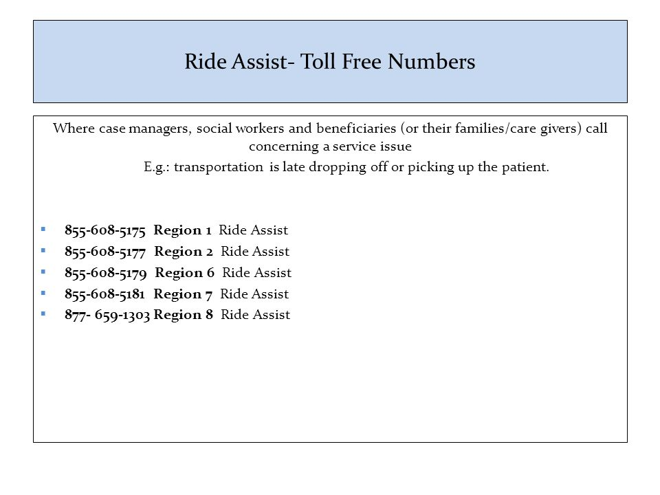 Ride Assist- Toll Free Numbers Where case managers, social workers and beneficiaries (or their families/care givers) call concerning a service issue E