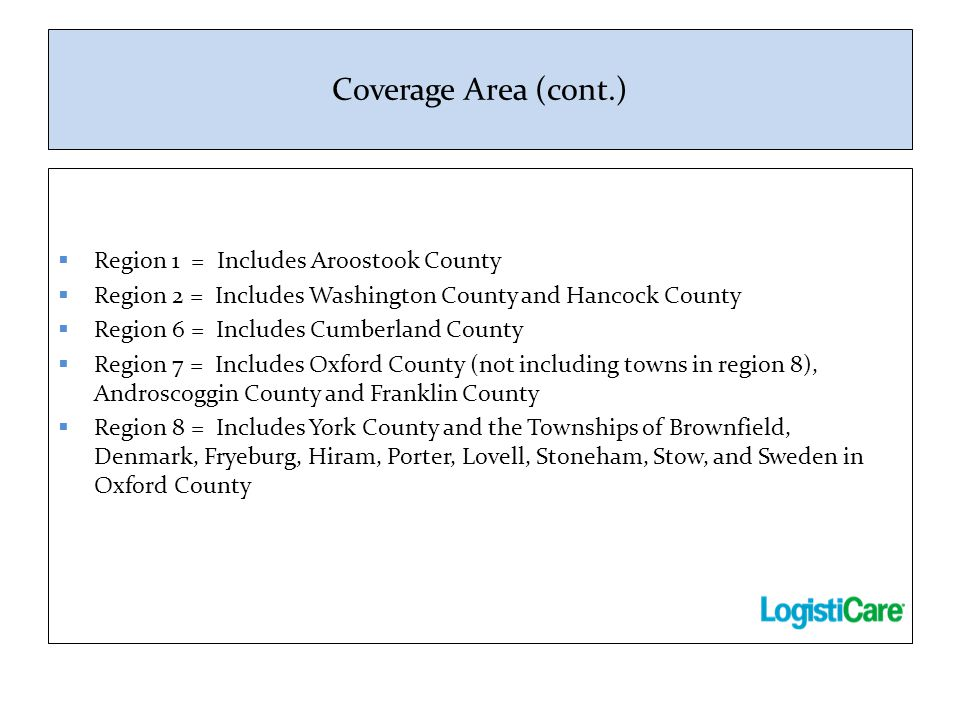 Coverage Area (cont.)  Region 1 = Includes Aroostook County  Region 2 = Includes Washington County and Hancock County  Region 6 = Includes Cumberla