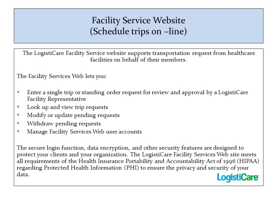 Facility Service Website (Schedule trips on –line) The LogistiCare Facility Service website supports transportation request from healthcare facilities