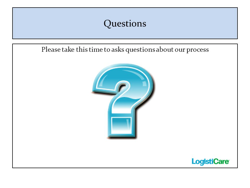 Questions Please take this time to asks questions about our process