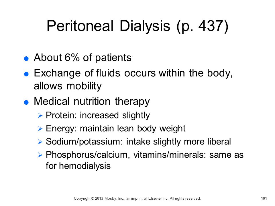 Peritoneal Dialysis (p. 437)  About 6% of patients  Exchange of fluids occurs within the body, allows mobility  Medical nutrition therapy  Protein