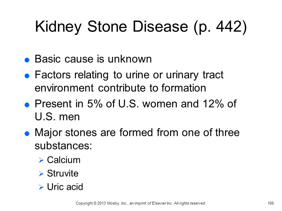 Kidney Stone Disease (p. 442)  Basic cause is unknown  Factors relating to urine or urinary tract environment contribute to formation  Present in 5
