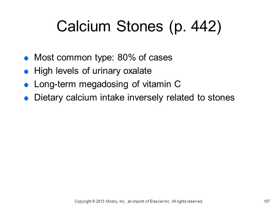 Calcium Stones (p. 442)  Most common type: 80% of cases  High levels of urinary oxalate  Long-term megadosing of vitamin C  Dietary calcium intake