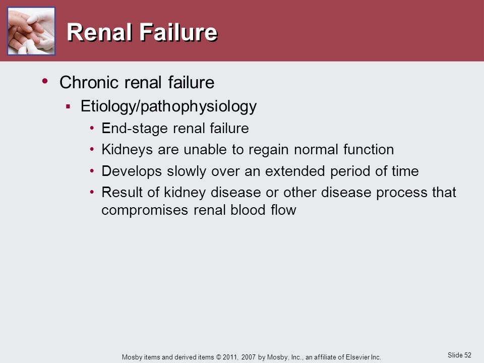 Slide 52 Mosby items and derived items © 2011, 2007 by Mosby, Inc., an affiliate of Elsevier Inc. Renal Failure Chronic renal failure  Etiology/patho