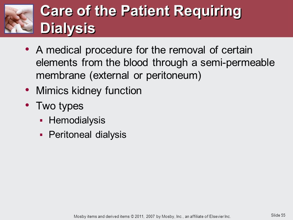 Slide 55 Mosby items and derived items © 2011, 2007 by Mosby, Inc., an affiliate of Elsevier Inc. Care of the Patient Requiring Dialysis A medical pro